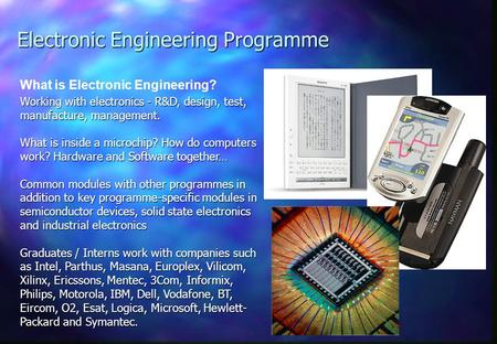 Electronic Engineering Programme What is Electronic Engineering? Working with electronics - R&D, design, test, manufacture, management. What is inside.