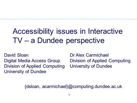 1 Accessibility issues in Interactive TV – a Dundee perspective David Sloan Digital Media Access Group Division of Applied Computing University of Dundee.