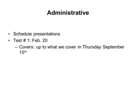 Administrative Schedule presentations Test # 1: Feb. 20 –Covers: up to what we cover in Thursday September 15 th.