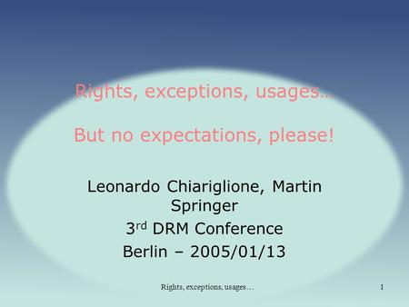 Rights, exceptions, usages…1 Rights, exceptions, usages… But no expectations, please! Leonardo Chiariglione, Martin Springer 3 rd DRM Conference Berlin.