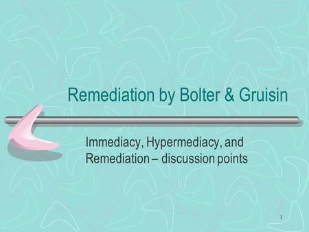 1 Remediation by Bolter & Gruisin Immediacy, Hypermediacy, and Remediation – discussion points.