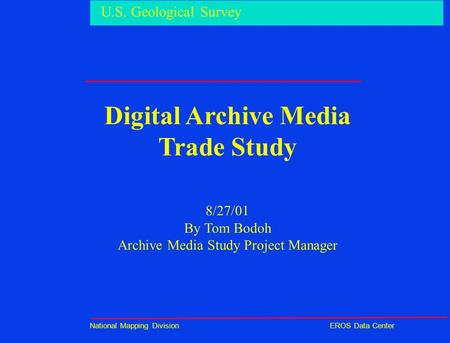 U.S. Geological Survey National Mapping DivisionEROS Data Center Digital Archive Media Trade Study 8/27/01 By Tom Bodoh Archive Media Study Project Manager.