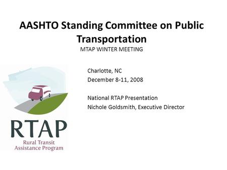 AASHTO Standing Committee on Public Transportation MTAP WINTER MEETING Charlotte, NC December 8-11, 2008 National RTAP Presentation Nichole Goldsmith,