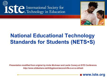 Www.iste.org NETS  S) National Educational Technology Standards for Students (NETS  S) Presentation modified from original by Anita McAnear and Leslie.