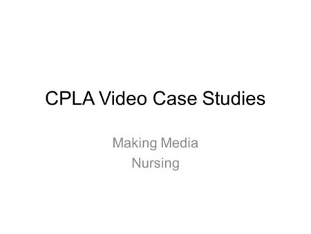 CPLA Video Case Studies Making Media Nursing. Making Media - Background First year, semester long 20 credit core module Involved 200 students with 4 staff.