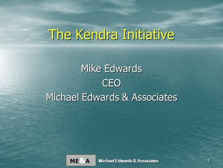 ME & A Michael Edwards & Associates 1 The Kendra Initiative Mike Edwards CEO Michael Edwards & Associates.