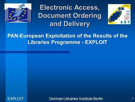 PAN-European Exploitation of the Results of the Libraries Programme - EXPLOIT German Libraries Institute Berlin EXPLOIT 1 Electronic Access, Document Ordering.