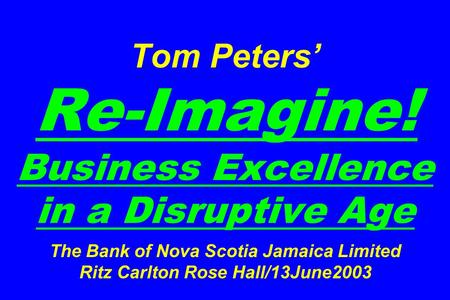 Tom Peters' Re-Imagine! Business Excellence in a Disruptive Age The Bank of Nova Scotia Jamaica Limited Ritz Carlton Rose Hall/13June2003.