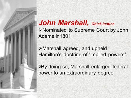 "John Marshall, Chief Justice  Nominated to Supreme Court by John Adams in1801  Marshall agreed, and upheld Hamilton's doctrine of ""implied powers"" "
