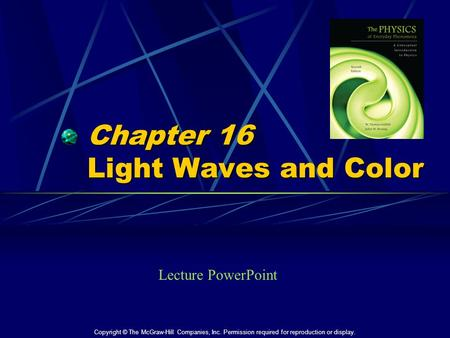 Chapter 16 Light Waves and Color Lecture PowerPoint Copyright © The McGraw-Hill Companies, Inc. Permission required for reproduction or display.