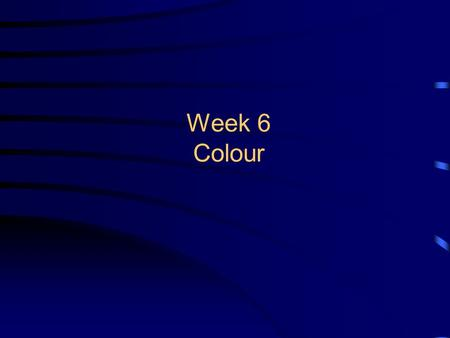 Week 6 Colour. 2 Overview By the end of this lecture you will be familiar with: –Human visual system –Foundations of light and colour –HSV and user-oriented.