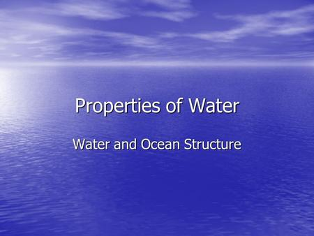 Properties of Water Water and Ocean Structure. The Water Molecule H 2 O = 1 oxygen atom and 2 hydrogen atomsH 2 O = 1 oxygen atom and 2 hydrogen atoms.