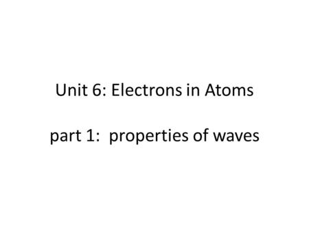Unit 6: Electrons in Atoms part 1: properties of waves.