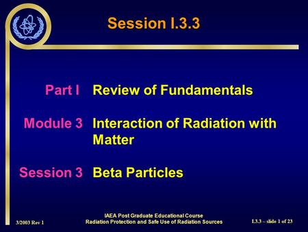 3/2003 Rev 1 I.3.3 – slide 1 of 23 Part I Review of Fundamentals Module 3Interaction of Radiation with Matter Session 3Beta Particles Session I.3.3 IAEA.