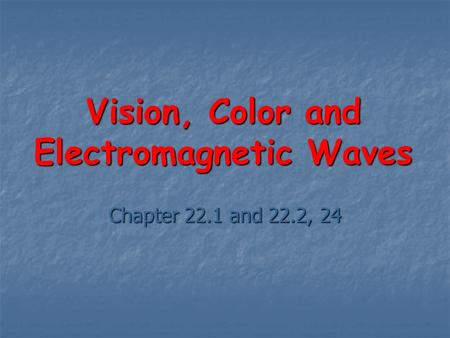 Vision, Color and Electromagnetic Waves Chapter 22.1 and 22.2, 24.
