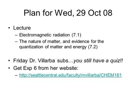 Plan for Wed, 29 Oct 08 Lecture –Electromagnetic radiation (7.1) –The nature of matter, and evidence for the quantization of matter and energy (7.2) Friday.