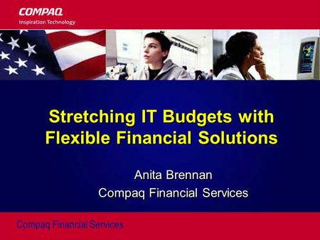 Compaq Financial Services Stretching IT Budgets with Flexible Financial Solutions Anita Brennan Compaq Financial Services Anita Brennan Compaq Financial.