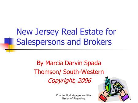 Chapter 8 Mortgages and the Basics of Financing1 New Jersey Real Estate for Salespersons and Brokers By Marcia Darvin Spada Thomson/ South-Western Copyright,