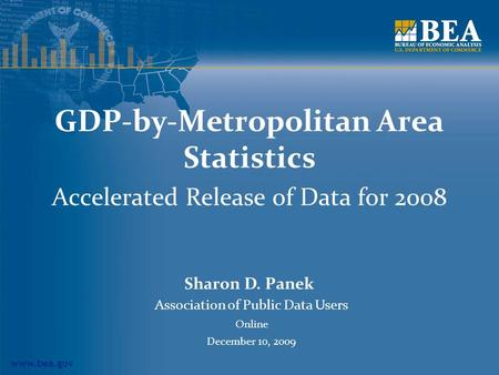 Www.bea.gov GDP-by-Metropolitan Area Statistics Accelerated Release of Data for 2008 Sharon D. Panek Association of Public Data Users Online December 10,