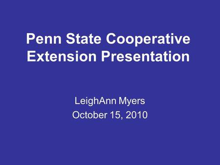 Penn State Cooperative Extension Presentation LeighAnn Myers October 15, 2010.