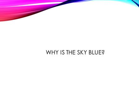 WHY IS THE SKY BLUE?. RADIATION Radiation is the direct transfer of energy by electromagnetic waves. Infrared radiation has wavelengths that are longer.