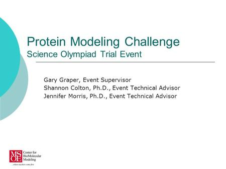Protein Modeling Challenge Science Olympiad Trial Event Gary Graper, Event Supervisor Shannon Colton, Ph.D., Event Technical Advisor Jennifer Morris, Ph.D.,