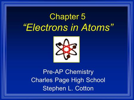 "Chapter 5 ""Electrons in Atoms"" Pre-AP Chemistry Charles Page High School Stephen L. Cotton."