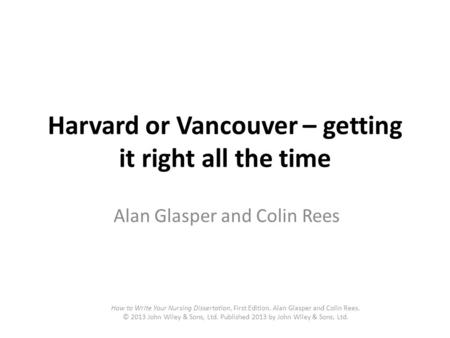 Harvard or Vancouver – getting it right all the time Alan Glasper and Colin Rees How to Write Your Nursing Dissertation, First Edition. Alan Glasper and.