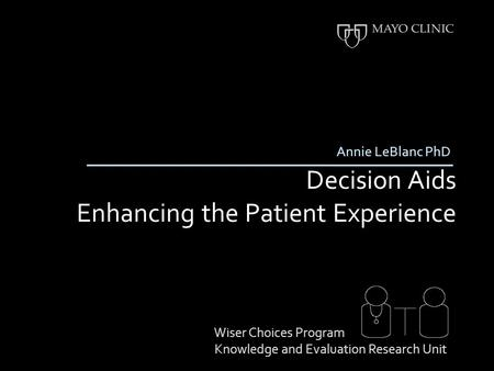 Decision Aids Enhancing the Patient Experience Annie LeBlanc PhD Wiser Choices Program Knowledge and Evaluation Research Unit.
