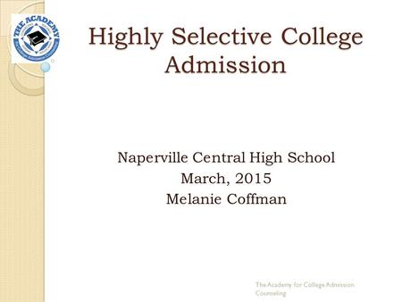 Highly Selective College Admission Naperville Central High School March, 2015 Melanie Coffman The Academy for College Admission Counseling.