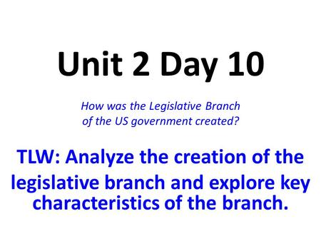 Unit 2 Day 10 How was the Legislative Branch of the US government created? TLW: Analyze the creation of the legislative branch and explore key characteristics.