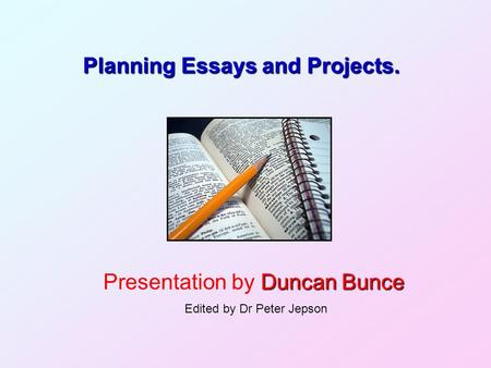 Planning Essays and Projects. Duncan Bunce Presentation by Duncan Bunce Edited by Dr Peter Jepson.