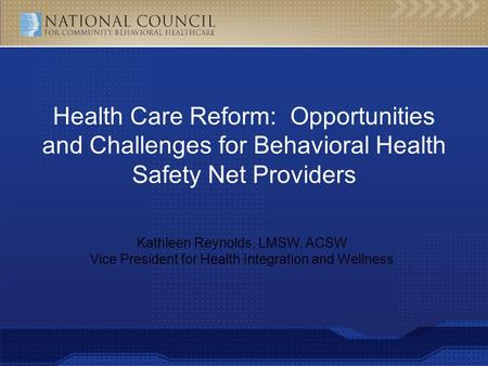 Kathleen Reynolds, LMSW, ACSW Vice President for Health Integration and Wellness Health Care Reform: Opportunities and Challenges for Behavioral Health.
