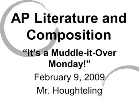 "AP Literature and Composition ""It's a Muddle-it-Over Monday!"" February 9, 2009 Mr. Houghteling."