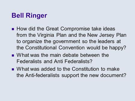 Bell Ringer How did the Great Compromise take ideas from the Virginia Plan and the New Jersey Plan to organize the government so the leaders at the Constitutional.