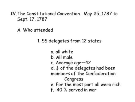 IV.The Constitutional Convention May 25, 1787 to Sept. 17, 1787 A. Who attended 1. 55 delegates from 12 states a. all white b. All male c. Average age—42.
