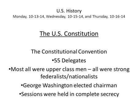 U.S. History Monday, 10-13-14, Wednesday, 10-15-14, and Thursday, 10-16-14 The U.S. Constitution The Constitutional Convention 55 Delegates Most all were.
