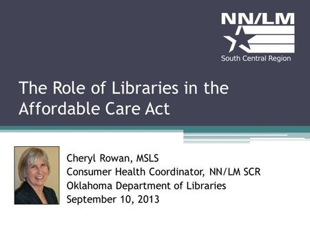 The Role of Libraries in the Affordable Care Act Cheryl Rowan, MSLS Consumer Health Coordinator, NN/LM SCR Oklahoma Department of Libraries September 10,
