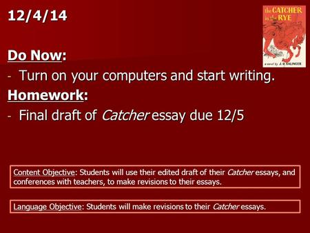 12/4/14 Do Now: - Turn on your computers and start writing. Homework: - Final draft of Catcher essay due 12/5 Content Objective: Students will use their.