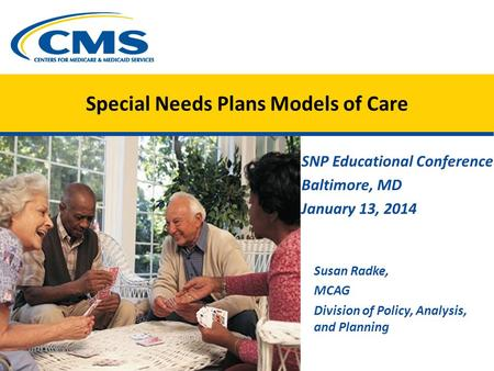 Special Needs Plans Models of Care SNP Educational Conference Baltimore, MD January 13, 2014 Susan Radke, MCAG Division of Policy, Analysis, and Planning.