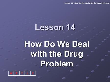Lesson 14—How Do We Deal with the Drug Problem? BTLEW Lesson 14 How Do We Deal with the Drug Problem.