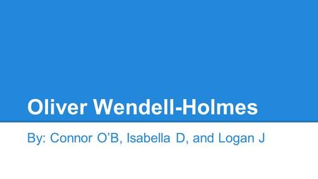 Oliver Wendell-Holmes By: Connor O'B, Isabella D, and Logan J.