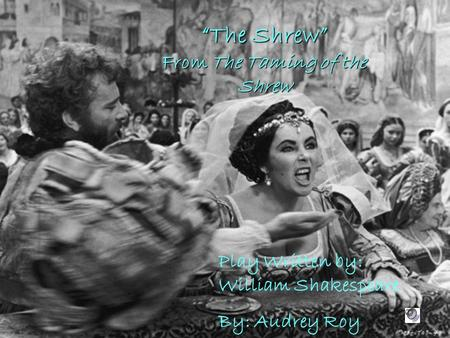 """The Shrew"" From The Taming of the Shrew Play Written by: William Shakespeare By: Audrey Roy."