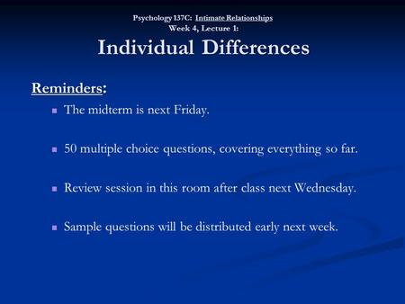 Psychology 137C: Intimate Relationships Week 4, Lecture 1: Individual Differences Reminders : The midterm is next Friday. 50 multiple choice questions,