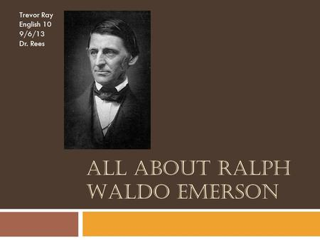 ALL ABOUT RALPH WALDO EMERSON Trevor Ray English 10 9/6/13 Dr. Rees.