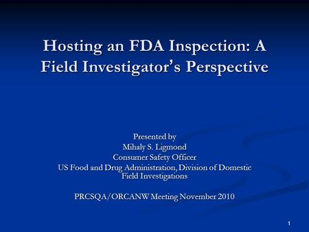 1 Hosting an FDA Inspection: A Field Investigator ' s Perspective Presented by Mihaly S. Ligmond Consumer Safety Officer US Food and Drug Administration,