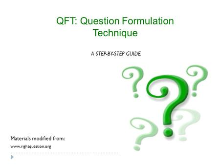 QFT: Question Formulation Technique www.rightquestion.org A STEP-BY-STEP GUIDE Materials modified from: