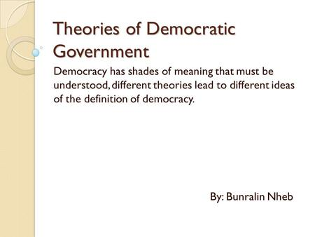 Theories of Democratic Government Democracy has shades of meaning that must be understood, different theories lead to different ideas of the definition.