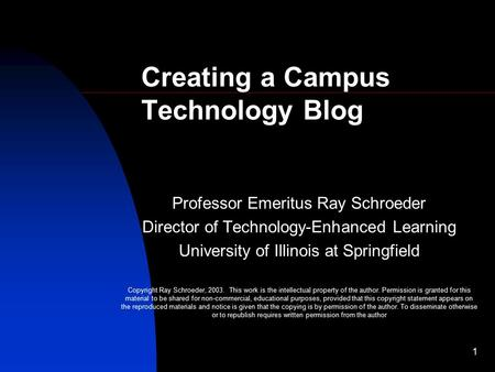 1 Professor Emeritus Ray Schroeder Director of Technology-Enhanced Learning University of Illinois at Springfield Copyright Ray Schroeder, 2003. This work.