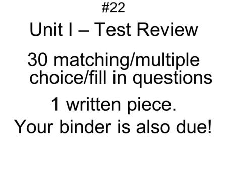 #22 Unit I – Test Review 30 matching/multiple choice/fill in questions 1 written piece. Your binder is also due!